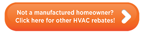 Not a manufactured homeowner? Click here for other HVAC rebates!